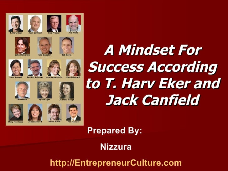 A Mindset For Success According to T. Harv Eker and Jack Canfield Prepared By:  Nizzura http://EntrepreneurCulture.com