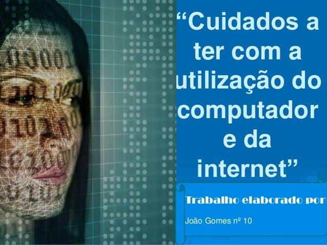 """""""Cuidados a  ter com autilização docomputador      e da  internet"""" Trabalho elaborado por: João Gomes nº 10"""