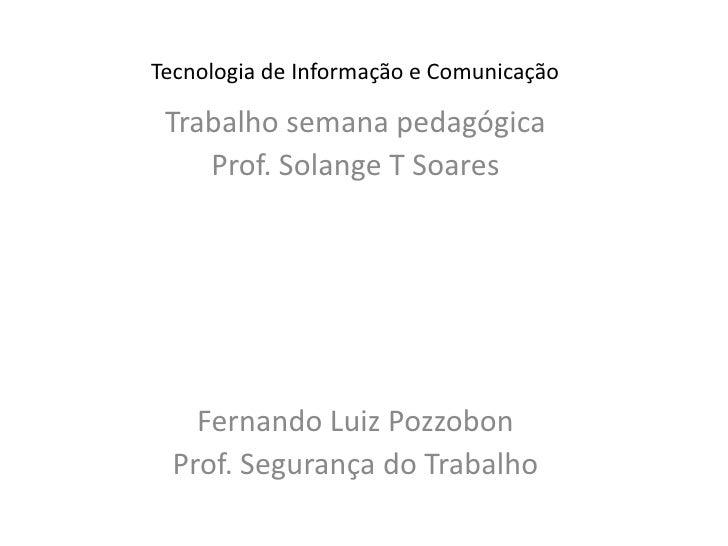 Tecnologia de Informação e Comunicação<br />Trabalho semana pedagógica<br />Prof. Solange T Soares<br />Fernando Luiz Pozz...