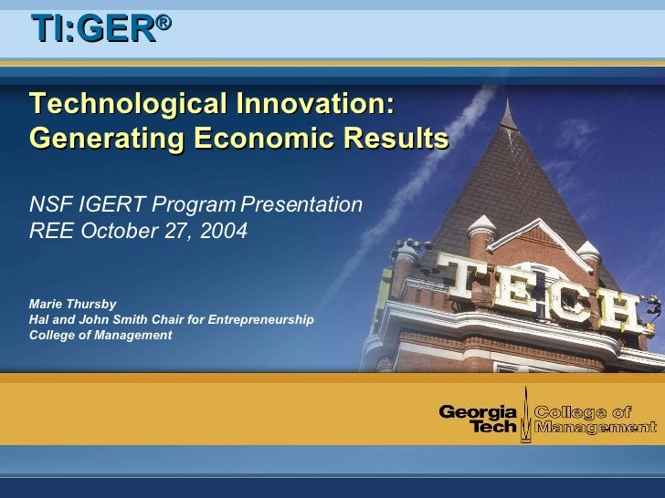 Technological Innovation: Generating Economic Results NSF IGERT Program Presentation REE October 27, 2004 Marie Thursby Ha...