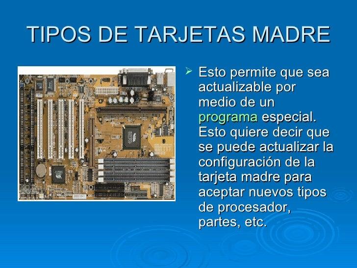 TIPOS DE TARJETAS MADRE <ul><li>Esto permite que sea actualizable por medio de un  programa  especial. Esto quiere decir q...