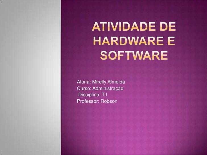 Atividade dehardware e software<br />Aluna: Mirelly Almeida<br />Curso: Administração<br /> Disciplina: T.I<br />Professor...
