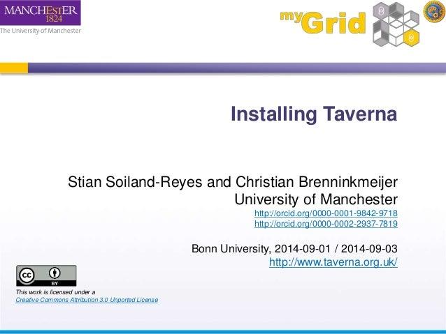 Installing Taverna  Stian Soiland-Reyes and Christian Brenninkmeijer  University of Manchester  http://orcid.org/0000-0001...