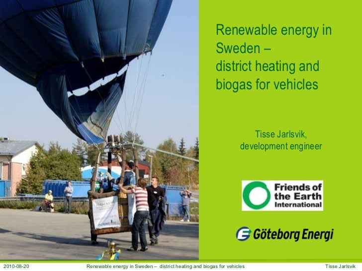 Renewable energy in Sweden –  district heating and biogas for vehicles Tisse Jarlsvik, development engineer