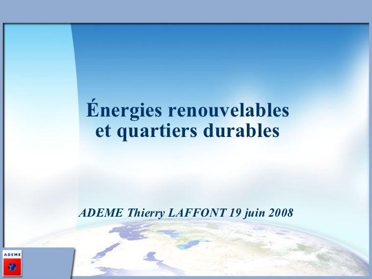 Énergies renouvelables et quartiers durables <ul><li>ADEME Thierry LAFFONT 19 juin 2008 </li></ul>