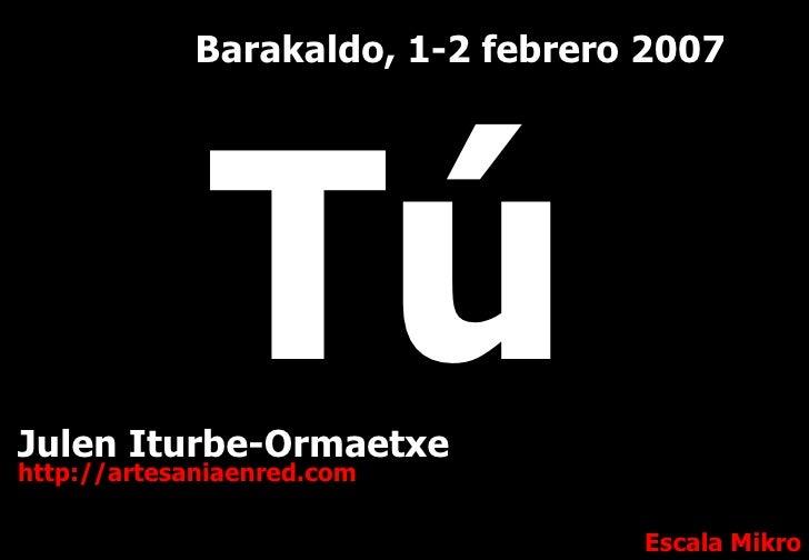 Julen Iturbe-Ormaetxe http://artesaniaenred.com Escala Mikro Barakaldo, 1-2 febrero 2007 Tú
