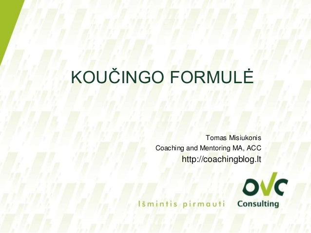 KOUČINGO FORMULĖTomas MisiukonisCoaching and Mentoring MA, ACChttp://coachingblog.lt