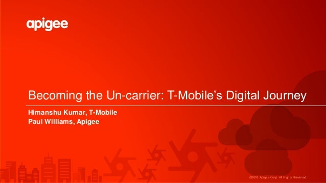 ©2016 Apigee Corp. All Rights Reserved. Becoming the Un-carrier: T-Mobile's Digital Journey Himanshu Kumar, T-Mobile Paul ...