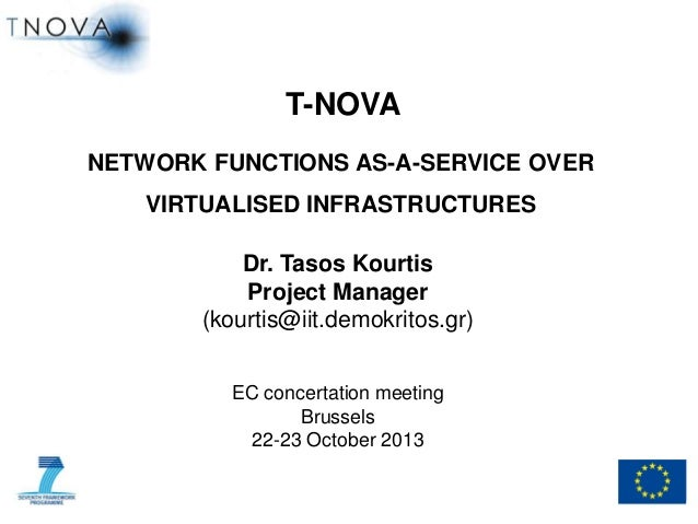 T-NOVA NETWORK FUNCTIONS AS-A-SERVICE OVER VIRTUALISED INFRASTRUCTURES  Dr. Tasos Kourtis Project Manager (kourtis@iit.dem...