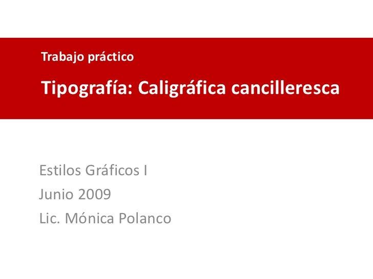 Trabajo práctico<br />Tipografía: Caligráfica cancilleresca<br />Estilos Gráficos I<br />Junio 2009<br />Lic. Mónica Polan...