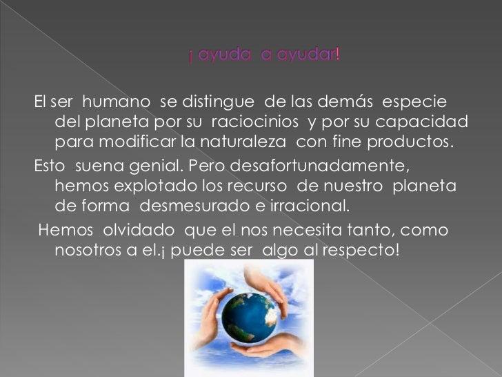 El ser humano se distingue de las demás especie    del planeta por su raciocinios y por su capacidad    para modificar la ...