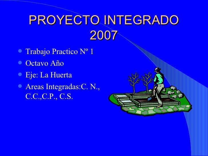 PROYECTO INTEGRADO 2007 <ul><li>Trabajo Practico Nº 1 </li></ul><ul><li>Octavo Año </li></ul><ul><li>Eje: La Huerta </li><...