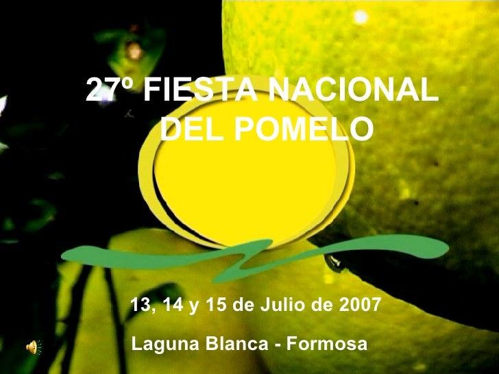27º FIESTA NACIONAL DEL POMELO 13, 14 y 15 de Julio de 2007 Laguna Blanca - Formosa