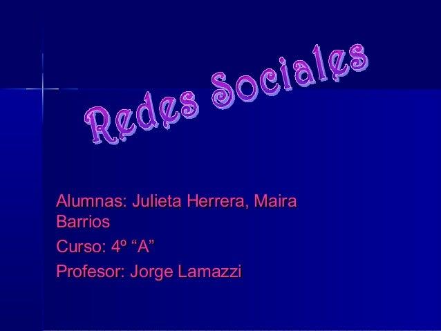 """Alumnas: Julieta Herrera, MairaAlumnas: Julieta Herrera, Maira BarriosBarrios Curso: 4º """"A""""Curso: 4º """"A"""" Profesor: Jorge L..."""