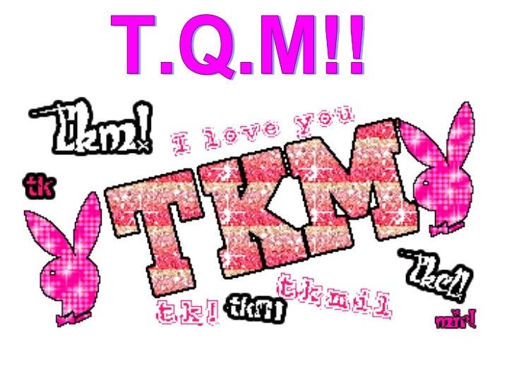 T.Q.M!!
