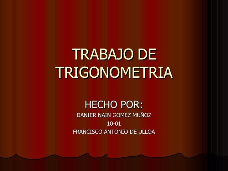 TRABAJO DE TRIGONOMETRIA HECHO POR: DANIER NAIN GOMEZ MUÑOZ 10-01 FRANCISCO ANTONIO DE ULLOA