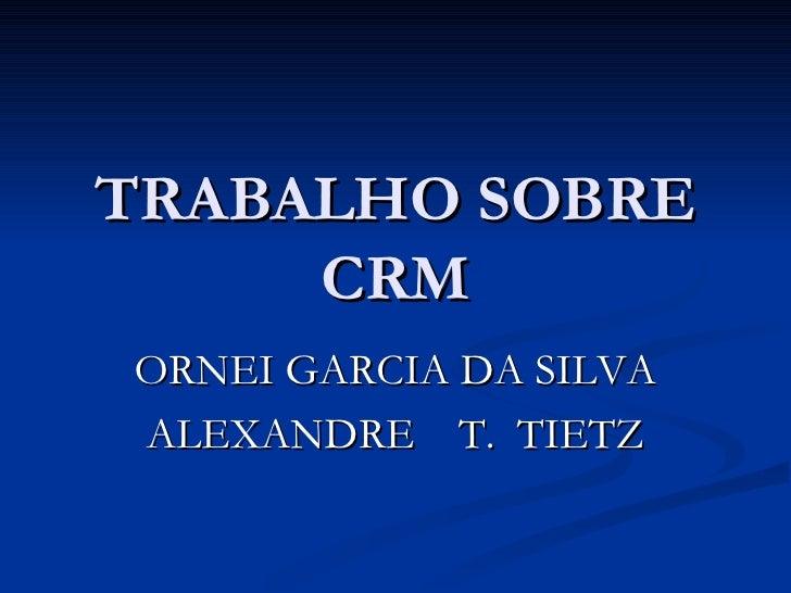 TRABALHO SOBRE CRM ORNEI GARCIA DA SILVA ALEXANDRE  T.  TIETZ