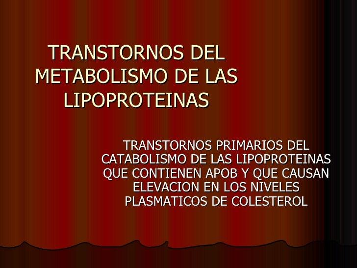 TRANSTORNOS DEL METABOLISMO DE LAS LIPOPROTEINAS TRANSTORNOS PRIMARIOS DEL CATABOLISMO DE LAS LIPOPROTEINAS QUE CONTIENEN ...