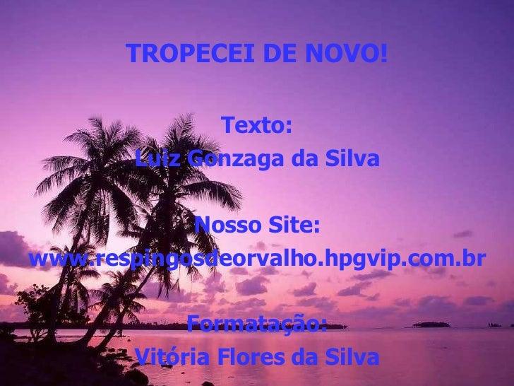 TROPECEI DE NOVO! Texto: Luiz Gonzaga da Silva Nosso Site: www.respingosdeorvalho.hpgvip.com.br Formatação: Vitória Flores...