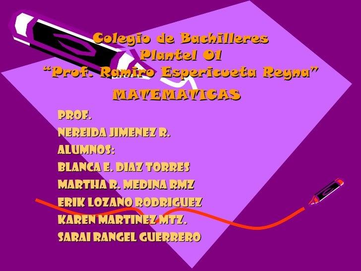 "Colegio de Bachilleres Plantel 01 ""Prof. Ramiro Espericueta Reyna"" MATEMATICAS   Prof. Nereida Jimenez R. Alumnos: Blanca ..."