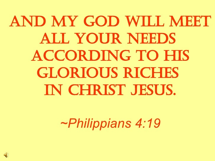 And my God will meet  all your needs  according to his glorious riches  in Christ Jesus. ~Philippians 4:19