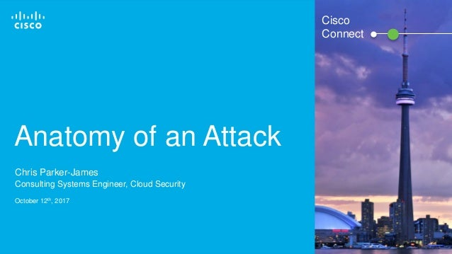 © 2016 Cisco and/or its affiliates. All rights reserved. 1 Cisco Connect Anatomy of an Attack Chris Parker-James Consultin...