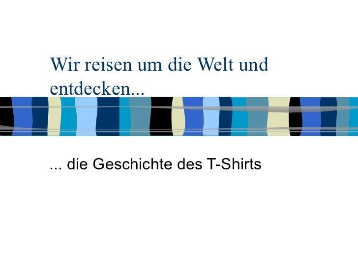 Wir reisen um die Welt und entdecken... ... die Geschichte des T-Shirts