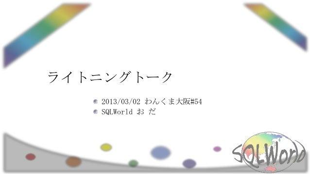 ライトニングトーク   2013/03/02 わんくま大阪#54   SQLWorld お だ