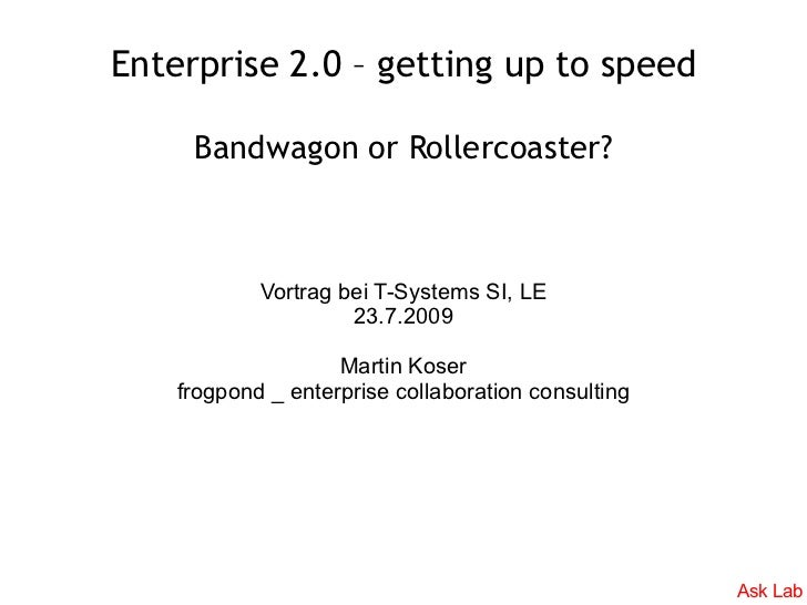 Enterprise 2.0 – getting up to speed       Bandwagon or Rollercoaster?                Vortrag bei T-Systems SI, LE        ...