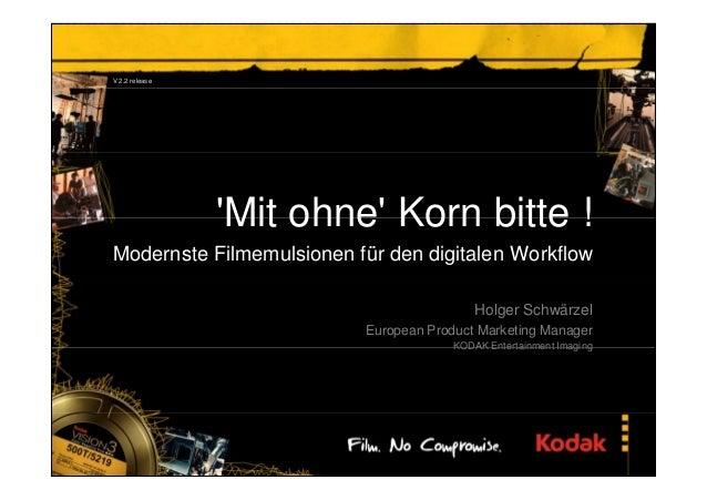 'Mit ohne' Korn bitte ! Modernste Filmemulsionen für den digitalen Workflow Holger Schwärzel European Product Marketing Ma...