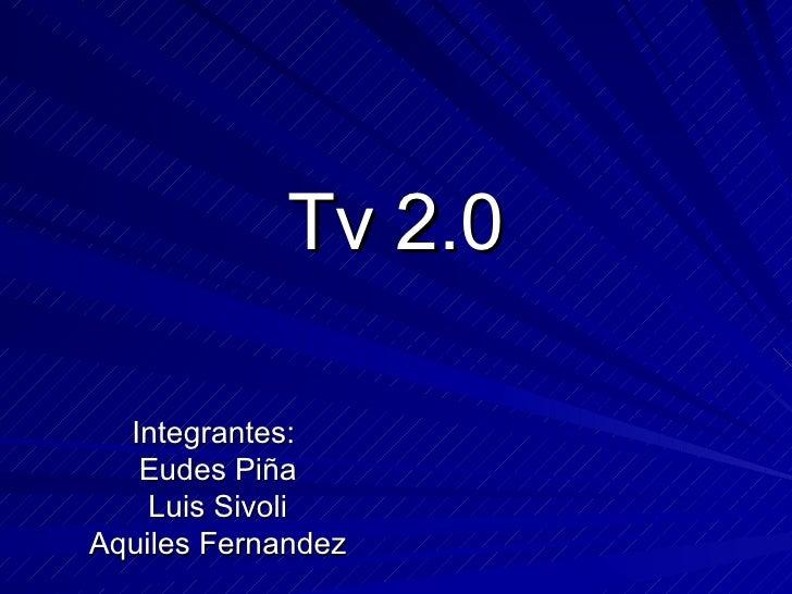 Tv 2.0 Integrantes:  Eudes Piña Luis Sivoli Aquiles Fernandez