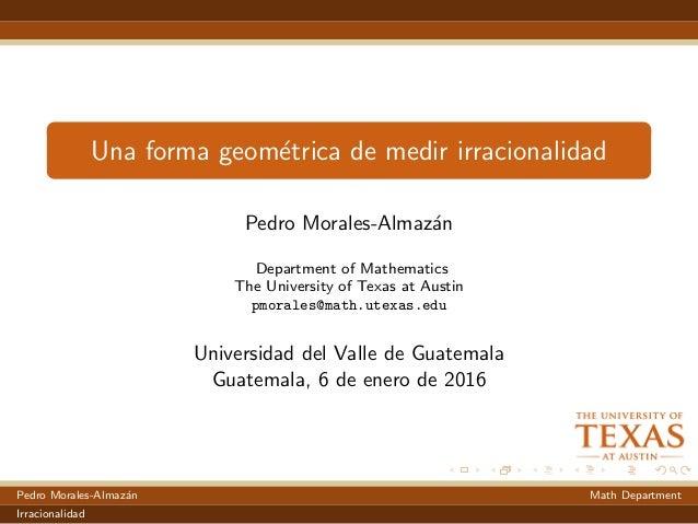 Una forma geom´etrica de medir irracionalidad Pedro Morales-Almaz´an Department of Mathematics The University of Texas at ...