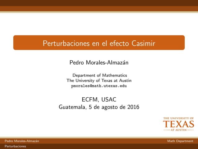 Perturbaciones en el efecto Casimir Pedro Morales-Almaz´an Department of Mathematics The University of Texas at Austin pmo...