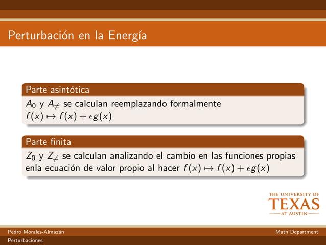 Perturbaci´on en la Energ´ıa Parte asint´otica A0 y A= se calculan reemplazando formalmente f (x) → f (x) + g(x) Parte fini...