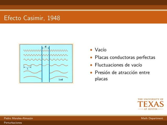 Efecto Casimir, 1948 • Vac´ıo • Placas conductoras perfectas • Fluctuaciones de vac´ıo • Presi´on de atracci´on entre plac...
