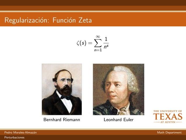 Regularizaci´on: Funci´on Zeta ζ(s) = ∞ n=1 1 ns Bernhard Riemann Leonhard Euler Pedro Morales-Almaz´an Math Department Pe...
