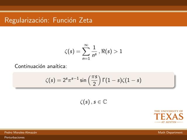 Regularizaci´on: Funci´on Zeta ζ(s) = ∞ n=1 1 ns , (s) > 1 Continuaci´on ana´ıtica: ζ(s) = 2s πs−1 sin πs 2 Γ(1 − s)ζ(1 − ...