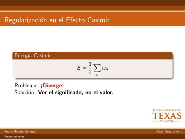 Regularizaci´on en el Efecto Casimir Energ´ıa Casimir E = 1 2 n ωn Problema: ¡Diverge! Soluci´on: Ver el significado, no el...