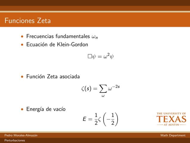 Funciones Zeta • Frecuencias fundamentales ωn • Ecuaci´on de Klein-Gordon ψ = ω2 ψ • Funci´on Zeta asociada ζ(s) = ω ω−2s ...