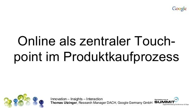 Innovation – Insights – Interaction Thomas Utzinger, Research Manager DACH, Google Germany GmbH Online als zentraler Touch...