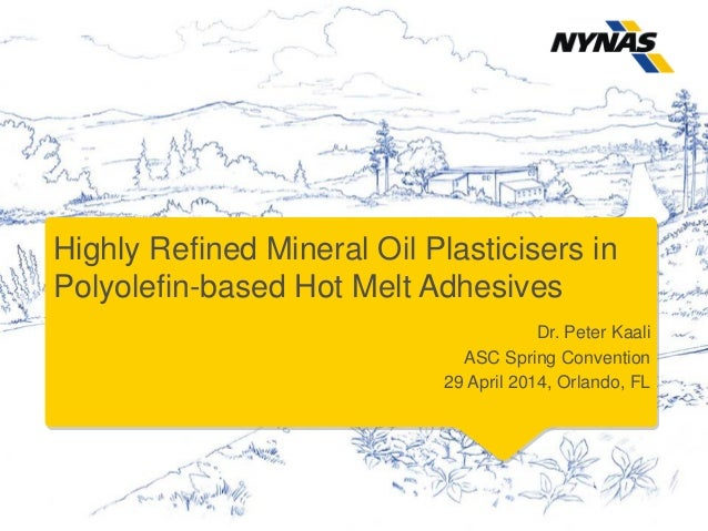 Highly Refined Mineral Oil Plasticisers in Polyolefin-based Hot Melt Adhesives Dr. Peter Kaali ASC Spring Convention 29 Ap...