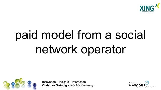 Innovation – Insights – Interaction Christian Gründig XING AG, Germany paid model from a social network operator