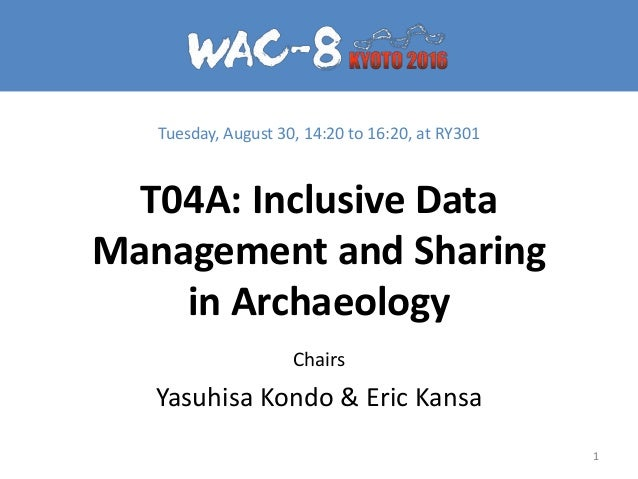 T04A: Inclusive Data Management and Sharing in Archaeology Chairs Yasuhisa Kondo & Eric Kansa 1 Tuesday, August 30, 14:20 ...
