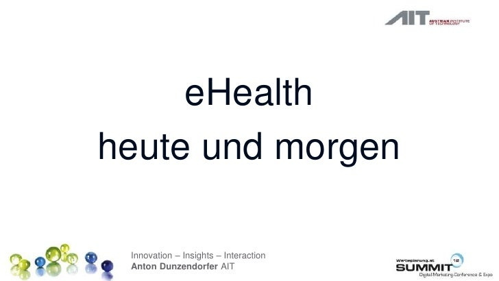 eHealthheute und morgen Innovation – Insights – Interaction Anton Dunzendorfer AIT