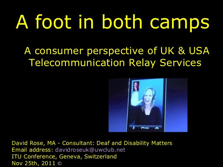 A foot in both camps A consumer perspective of UK & USA Telecommunication Relay Services David Rose, MA - Consultant: Deaf...