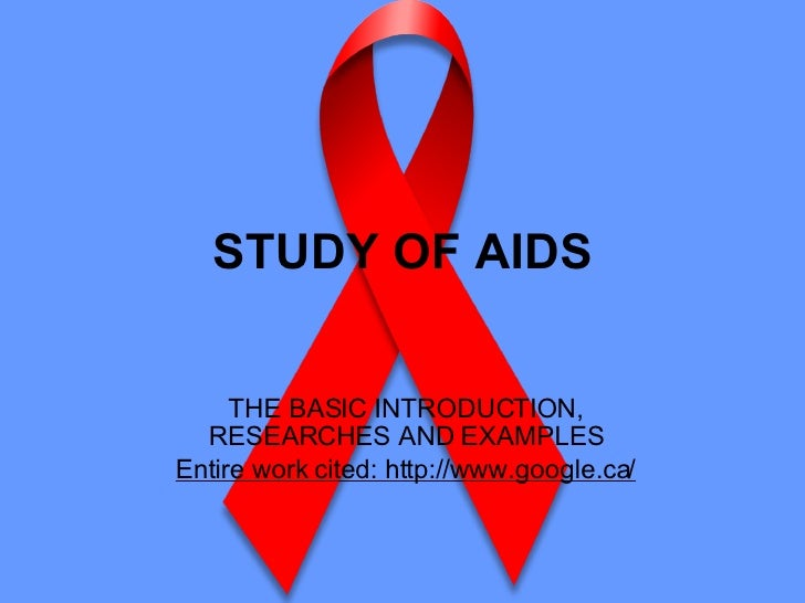 STUDY OF AIDS THE BASIC INTRODUCTION, RESEARCHES AND EXAMPLES Entire work cited: http://www.google.ca/