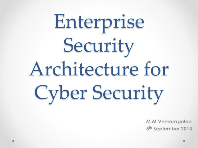 Enterprise Security Architecture for Cyber Security M.M.Veeraragaloo 5th September 2013