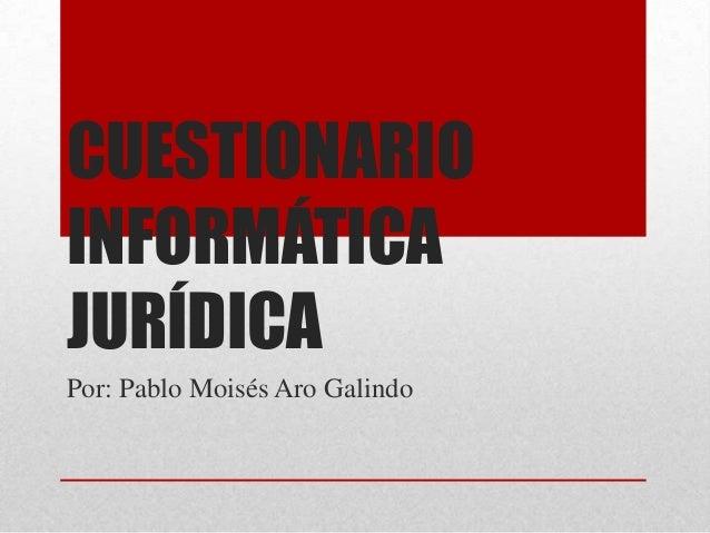 CUESTIONARIOINFORMÁTICAJURÍDICAPor: Pablo Moisés Aro Galindo