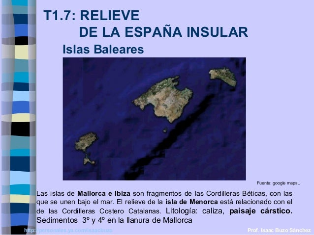 T1.7: RELIEVE  DE LA ESPAÑA INSULAR  Islas Baleares  Fuente: google maps..  Las islas de Mallorca e Ibiza son fragmentos d...