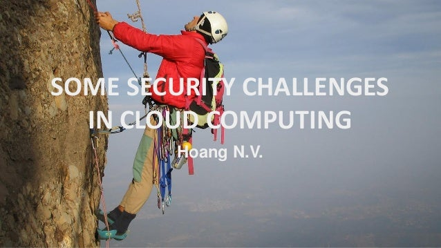 SOME SECURITY CHALLENGES  IN CLOUD COMPUTING  Hoang N.V.